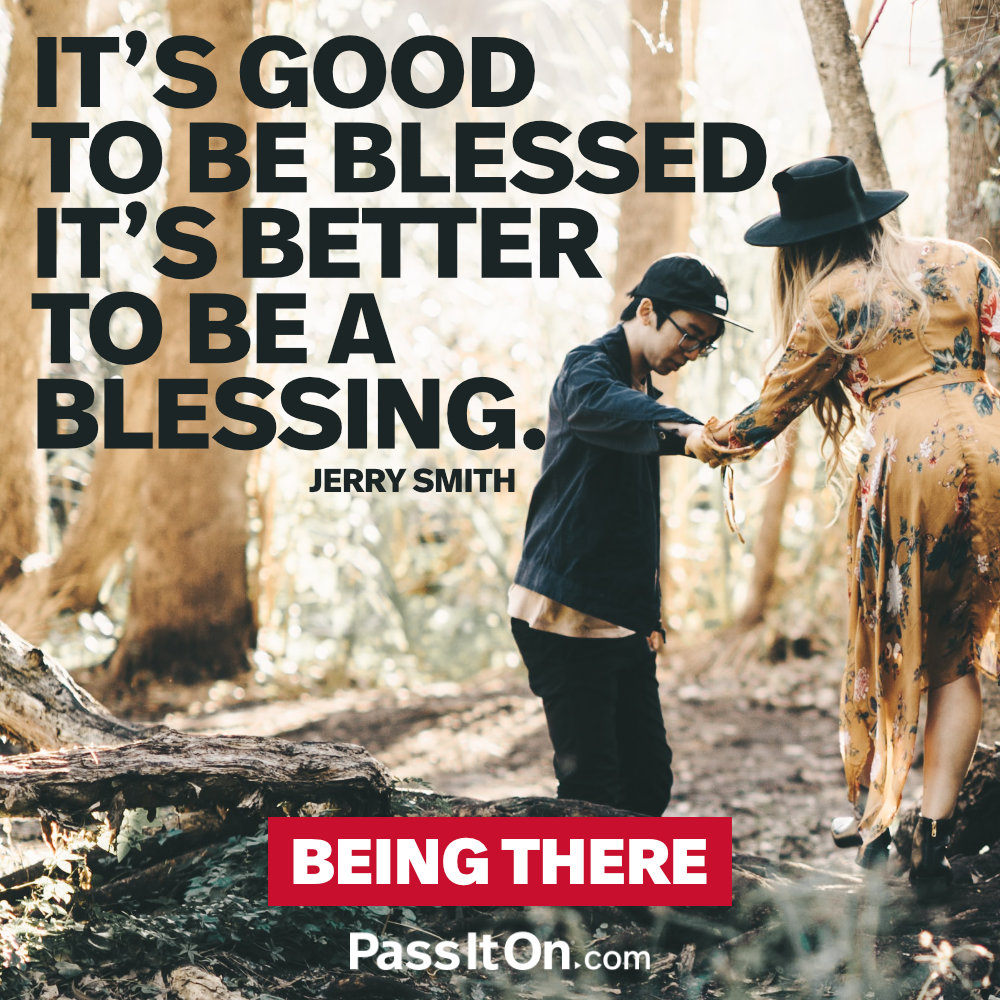 It's good to be blessed. It's better to be a blessing. —Jerry Smith