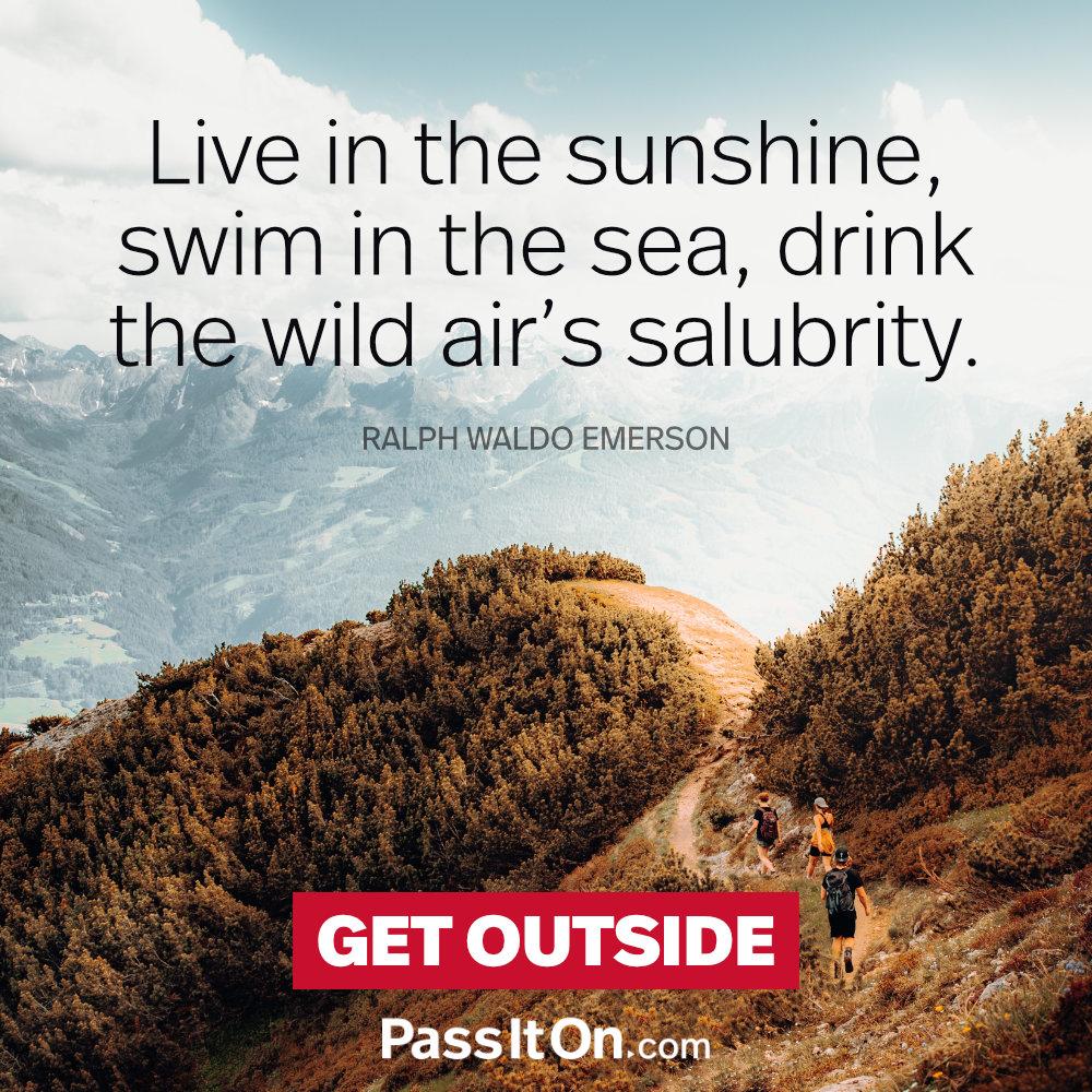 Live in the sunshine, swim in the sea, drink the wild air's salubrity. —Ralph Waldo Emerson