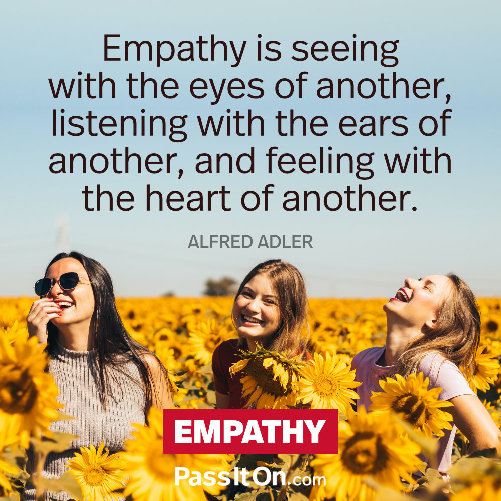 Empathy is seeing with the eyes of another, listening with the ears of another, and feeling with the heart of another. – Alfred Adler —Alfred Adler
