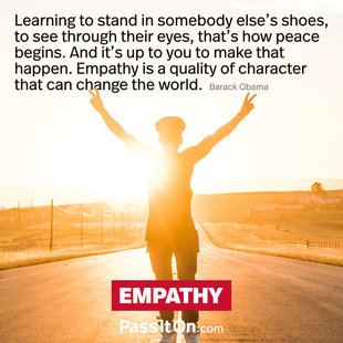 Learning to stand in somebody else's shoes, to see through their eyes, that's how peace begins. And it's up to you to make that happen. Empathy is a quality of character that can change the world. #<Author:0x00007ffb75090650>