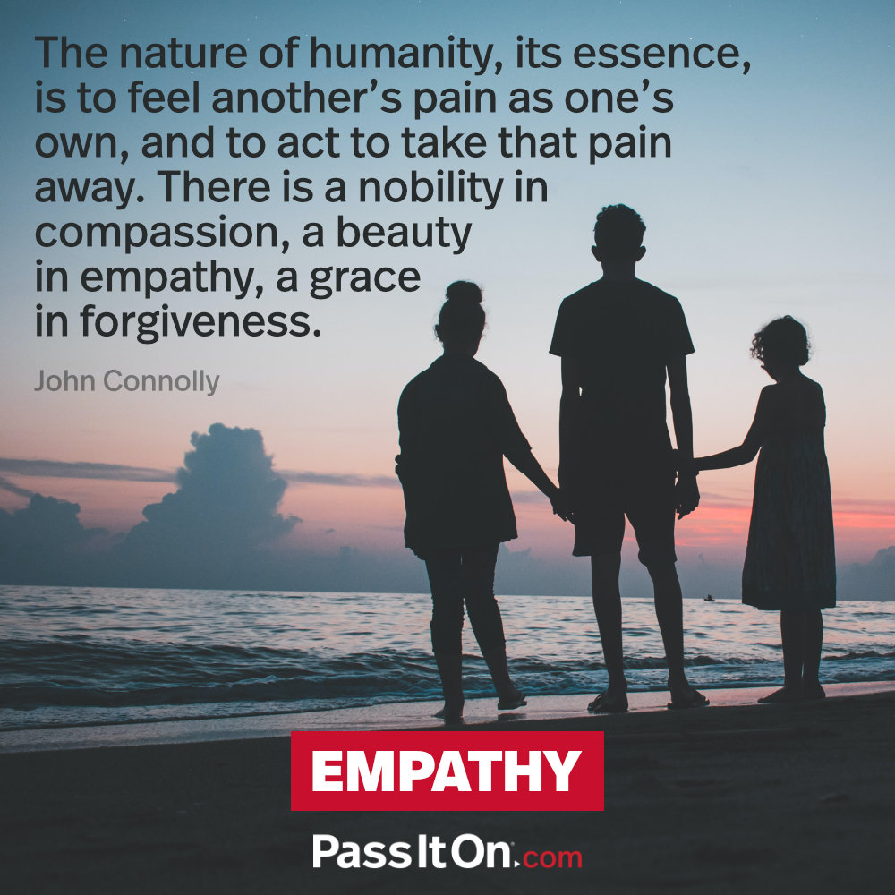 The nature of humanity, its essence, is to feel another's pain as one's own, and to act to take that pain away. There is a nobility in compassion, a beauty in empathy, a grace in forgiveness. —John Connolly