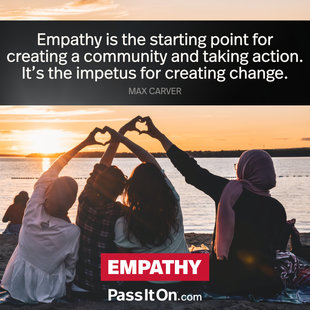 Empathy is the starting point for creating a community and taking action. It's the impetus for creating change. #<Author:0x00007f7244d56098>