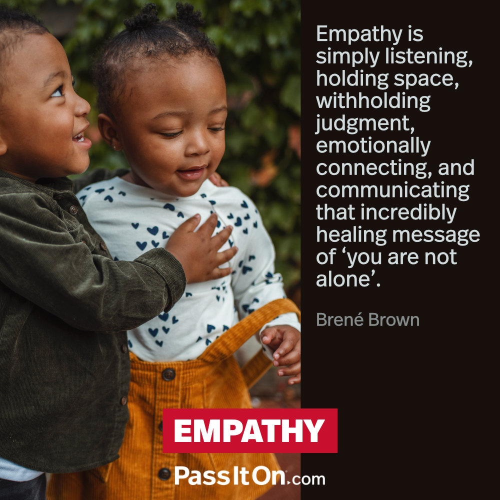 Empathy is simply listening, holding space, withholding judgment, emotionally connecting, and communicating that incredibly healing message of 'you are not alone'. —Brené Brown