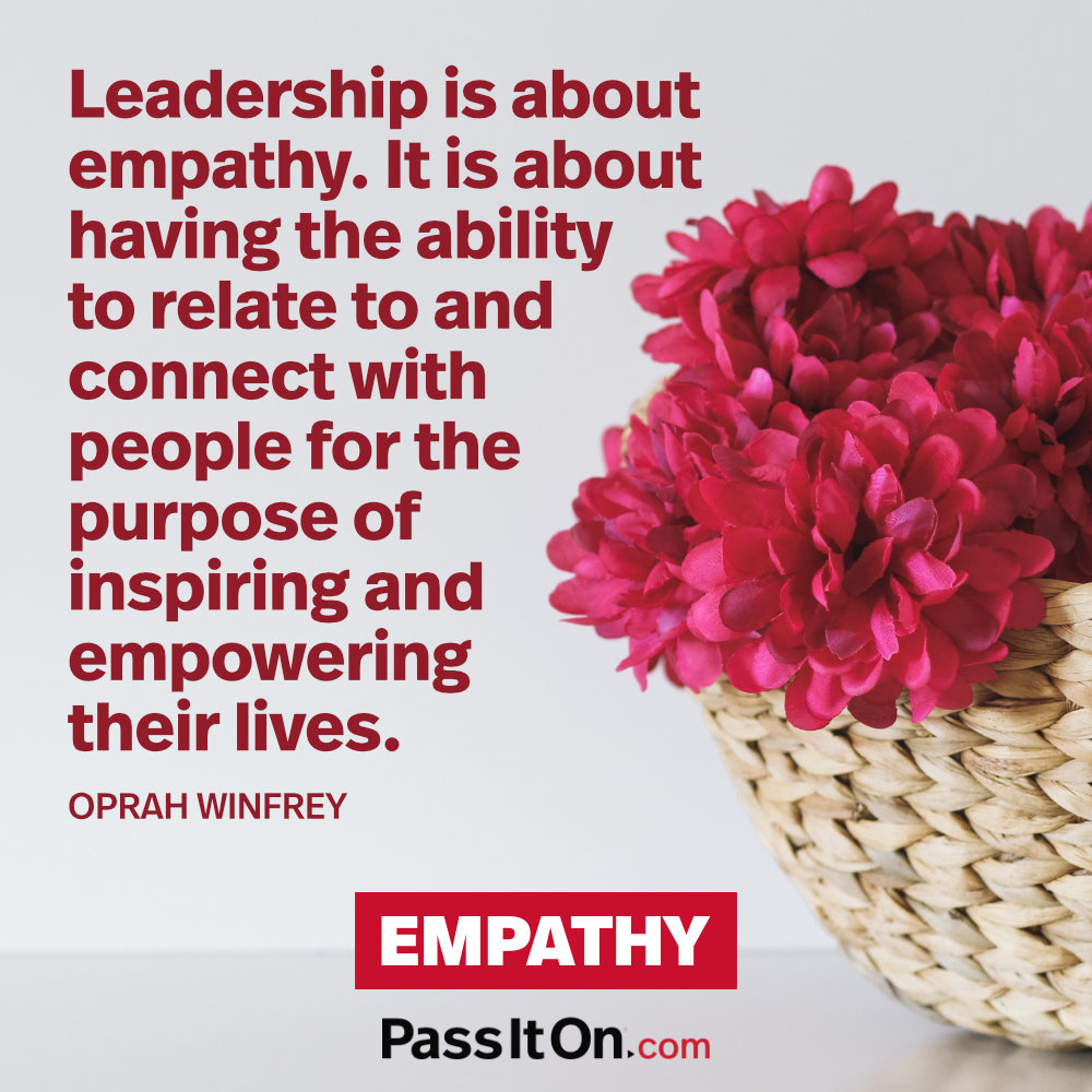 Leadership is about empathy. It is about having the ability to relate to and connect withpeople for the purpose ofinspiring and empoweringtheir lives. —Oprah Winfrey