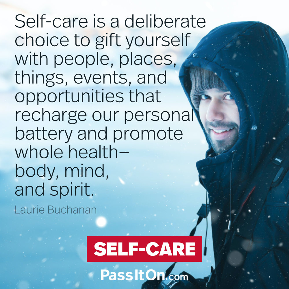 Self-care is a deliberate choice to gift yourself with people, places, things, events, and opportunities that recharge our personal battery and promote whole health — body, mind, and spirit. —Laurie Buchanan