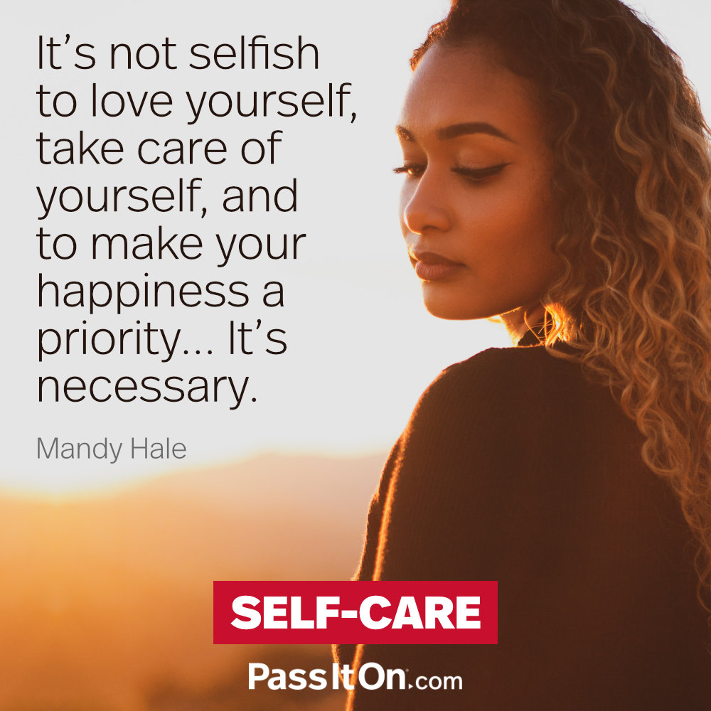 It's not selfish to love yourself, take care of yourself, and to make your happiness a priority. It's necessary. —Mandy Hale