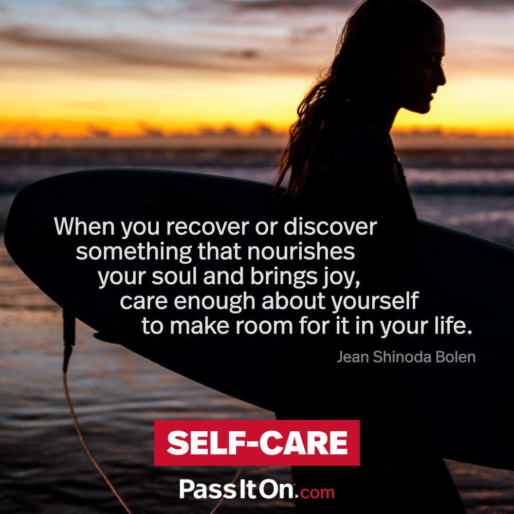 When you recover or discover something that nourishes your soul and brings joy, care enough about yourself to make room for it in your life. —Jean Shinoda Bolen, M.D.