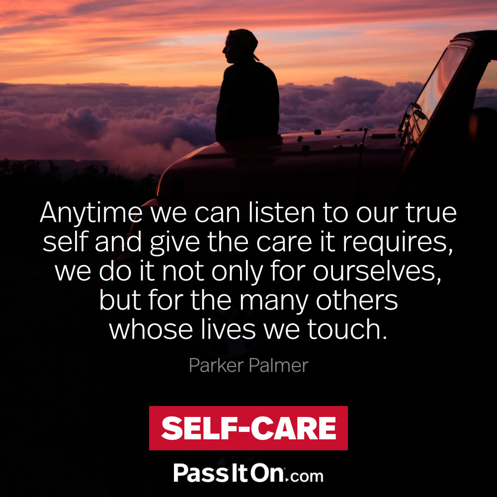 Anytime we can listen to our true self and give the care it requires, we do it not only for ourselves, but for the many others whose lives we touch.  —Parker Palmer