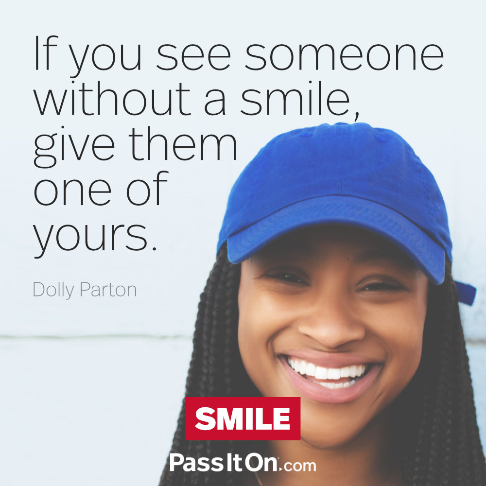 If you see someone without a smile, give them one of yours. —Dolly Parton