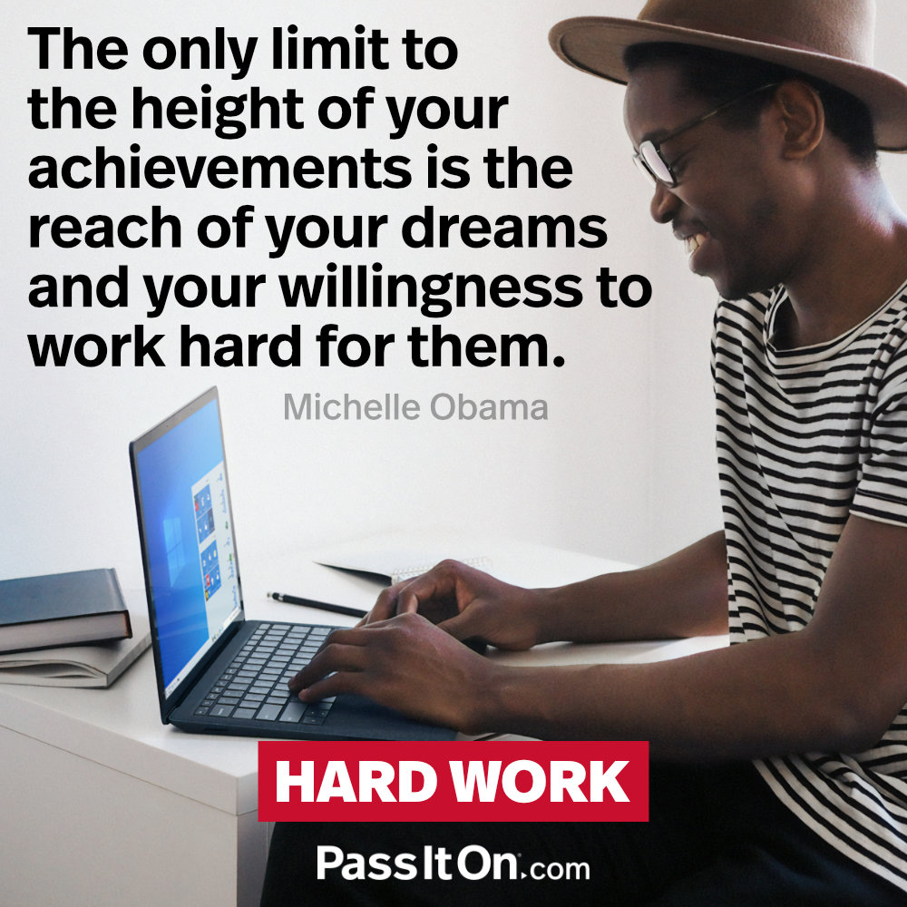 The only limit to the height of your achievements is the reach of your dreams and your willingness to work hard for them. —Michelle Obama