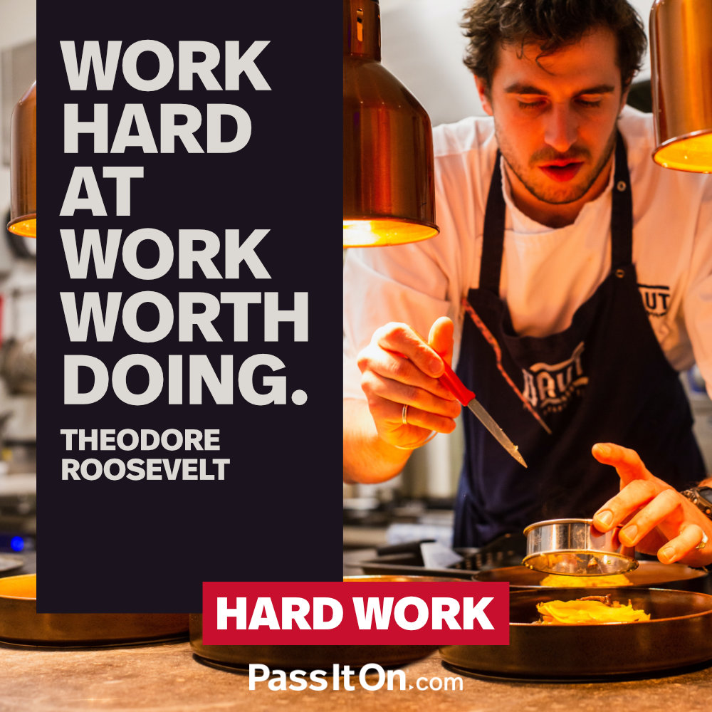 Work hard at work worth doing.  —Theodore Roosevelt