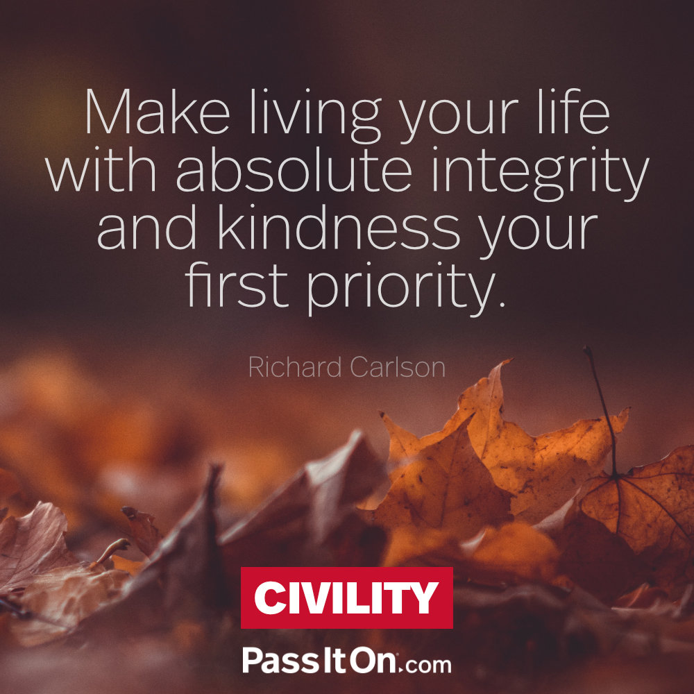Make living your life with absolute integrity and kindness your first priority. —Richard Carlson