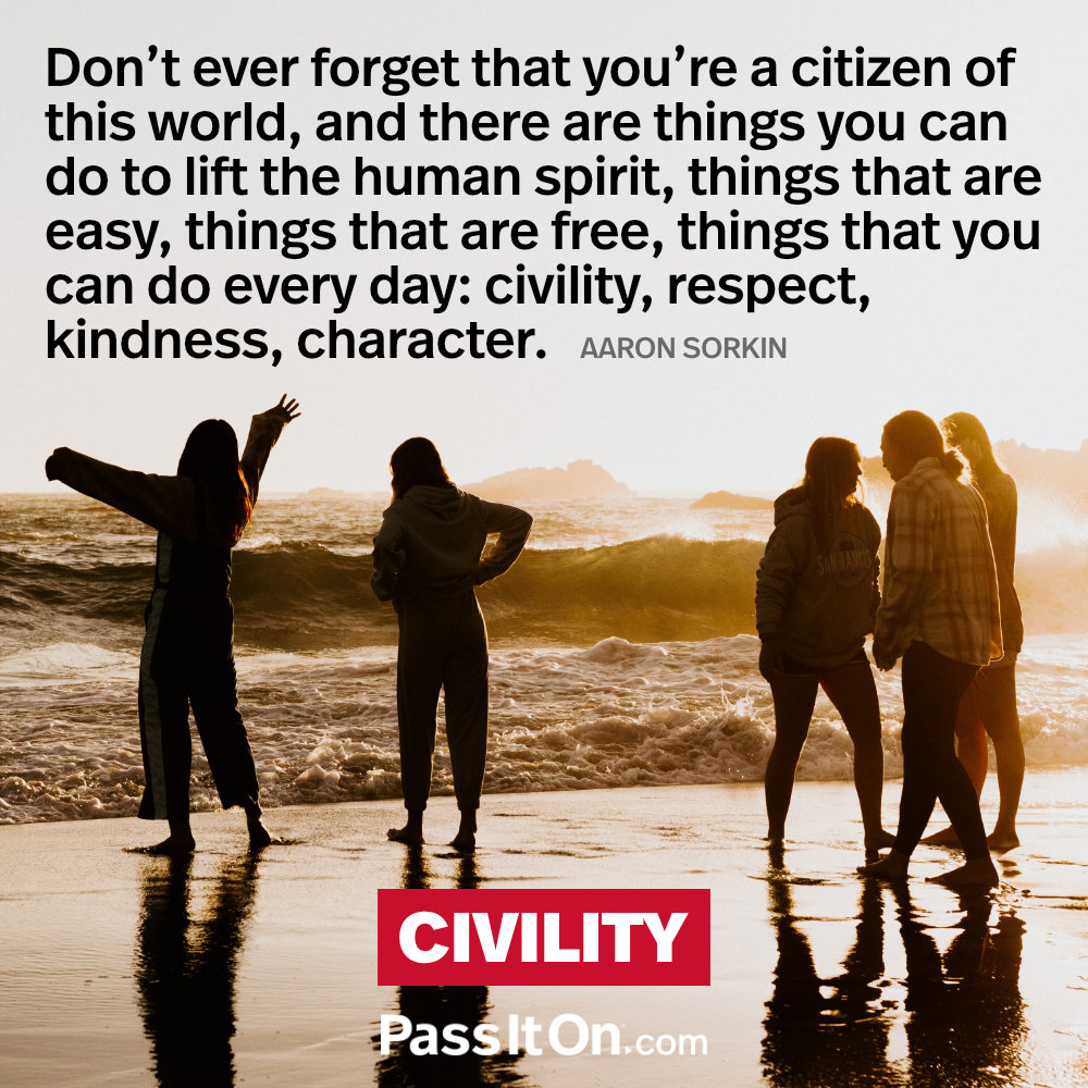 Don't ever forget that you're a citizen of this world, and there are things you can do to lift the human spirit, things that are easy, things that are free, things that you can do every day: civility, respect, kindness, character. —Aaron Sorkin