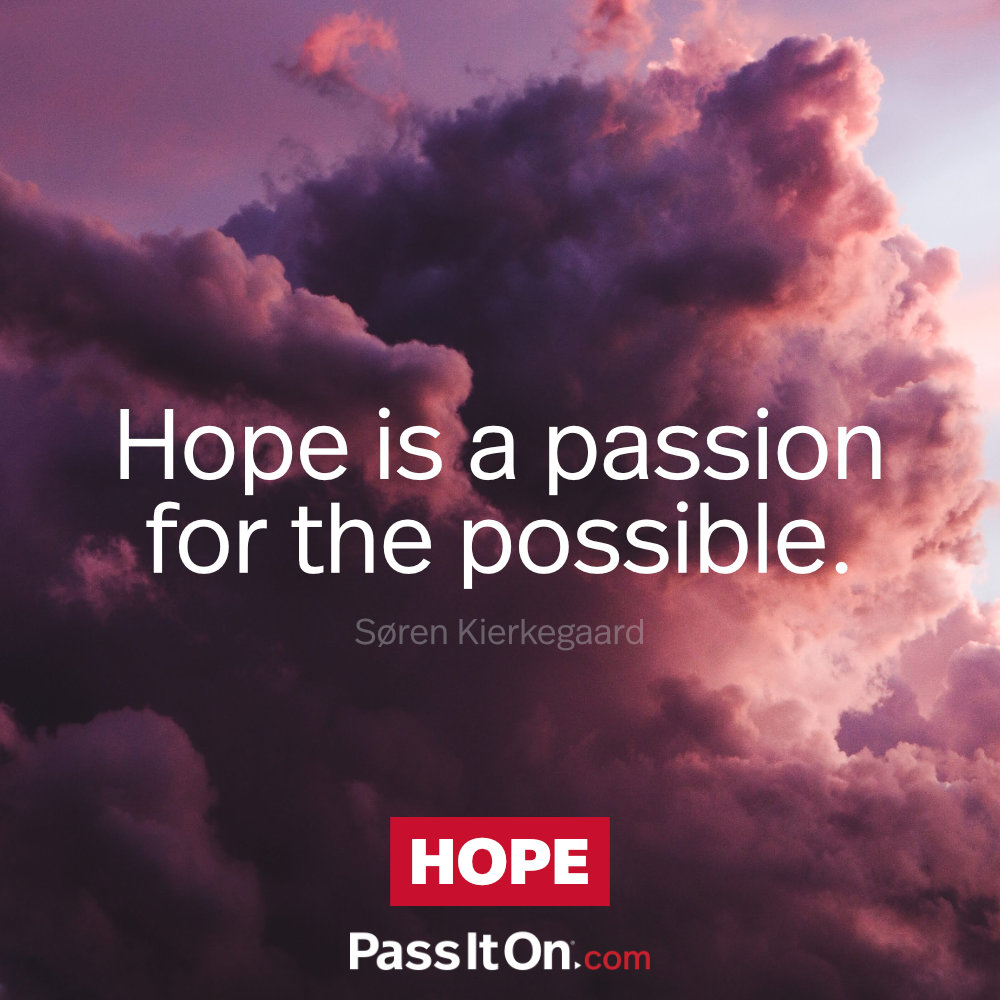 Hope is a passion for the possible.  —Søren Kierkegaard