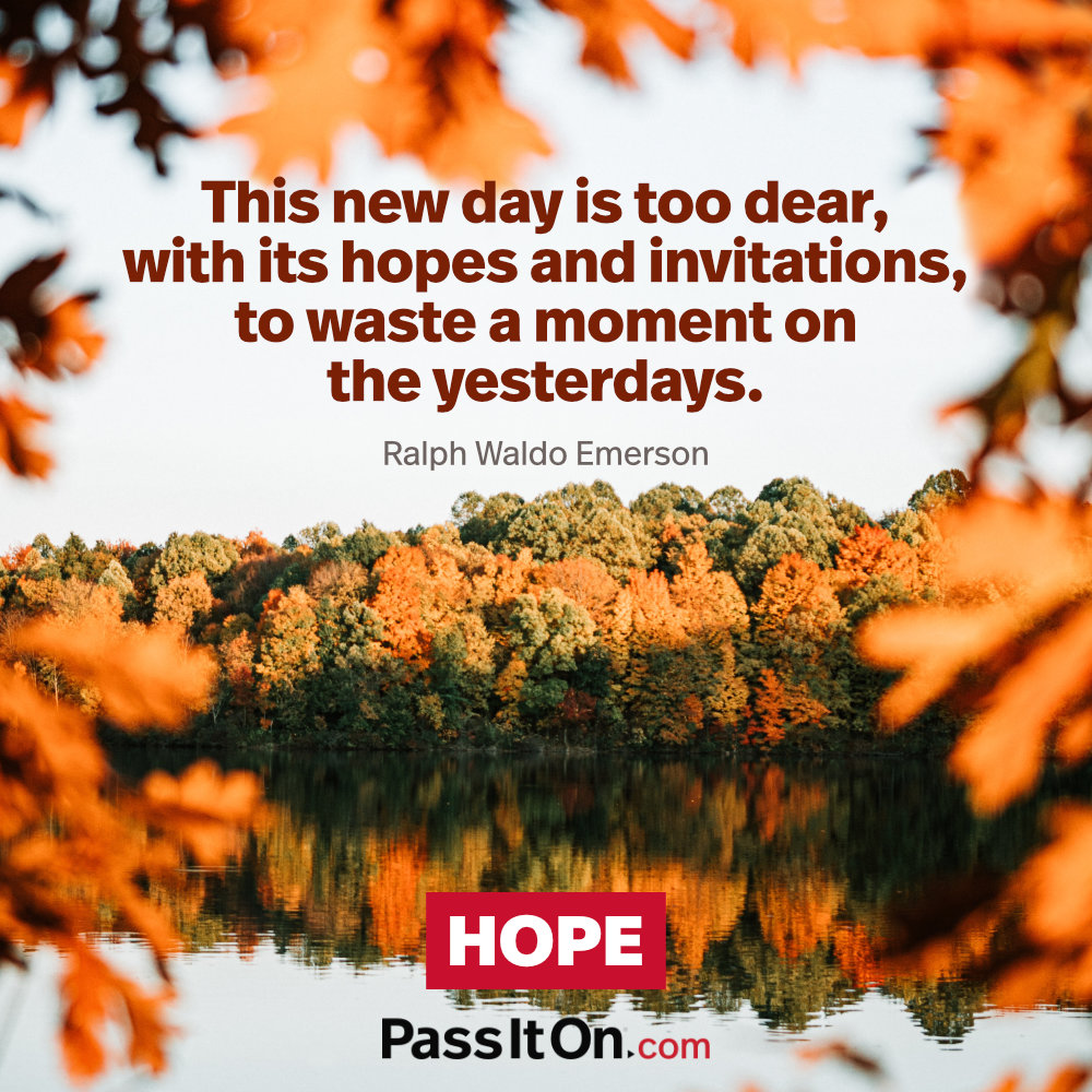 This new day is too dear, with its hopes and invitations, to waste a moment on the yesterdays. —Ralph Waldo Emerson
