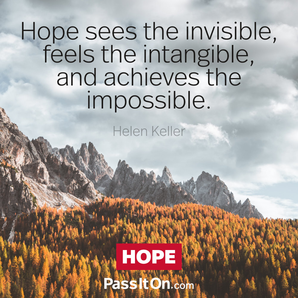 Hope sees the invisible, feels the intangible, and achieves the impossible. —Helen Keller