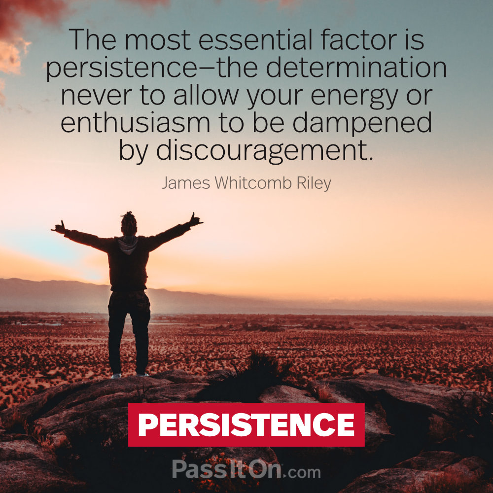 The most essential factor is persistence—the determination never to allow your energy or enthusiasm to be dampened by discouragement. —James Whitcomb Riley