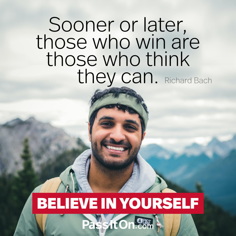 Sooner or later, those who win are those who think they can. —Richard David Bach