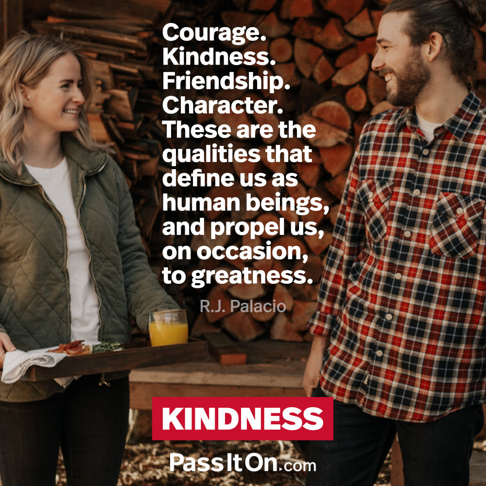 Courage. Kindness. Friendship. Character. These are the qualities that define us as human beings, and propel us, on occasion, to greatness. —R.J. Palacio