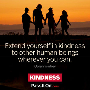 Extend yourself in kindness to other human beings wherever you can. #<Author:0x00007ffb646f9d90>