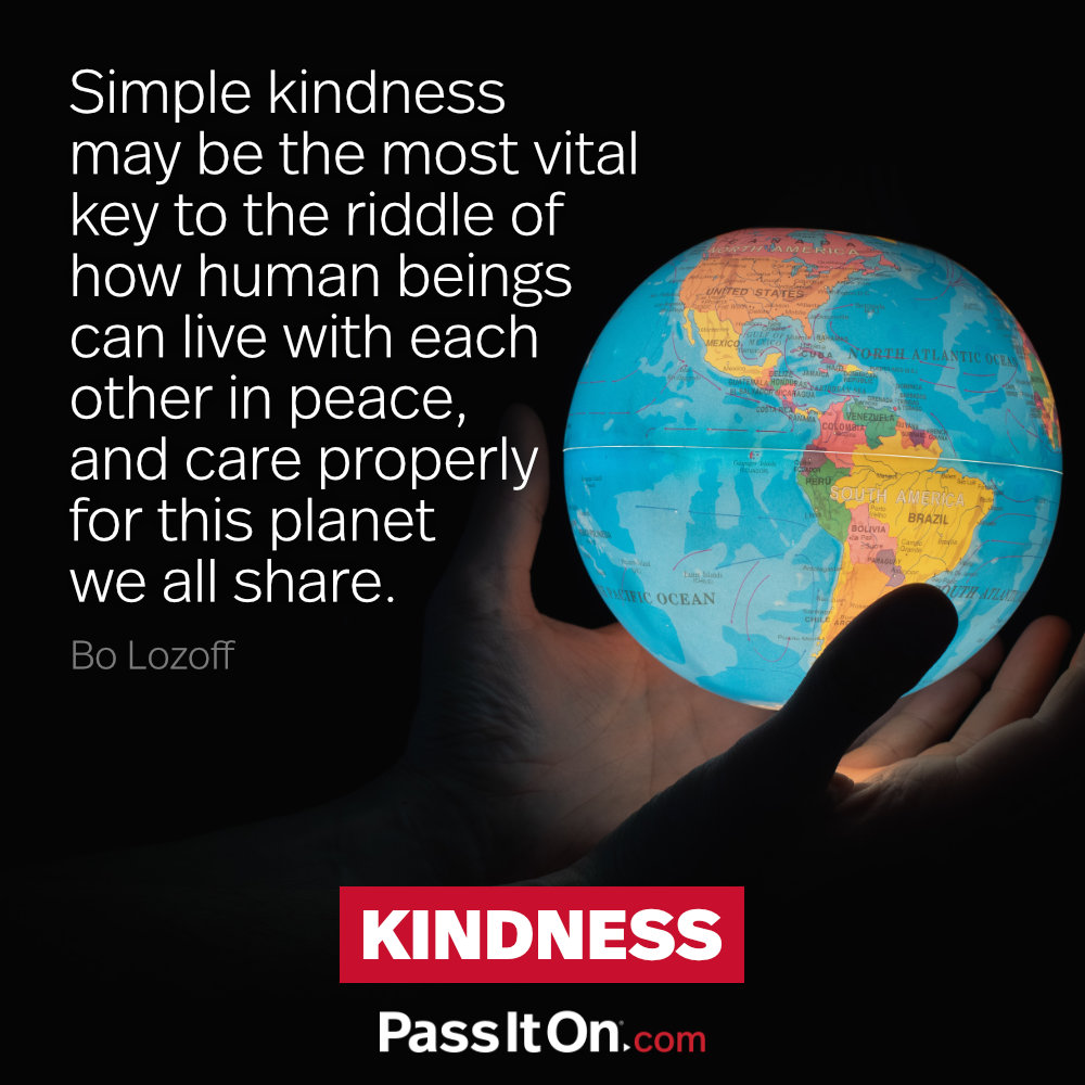Simple kindness may be the most vital key to the riddle of how human beings can live with each other in peace, and care properly for this planet we all share. —Bo Lozoff