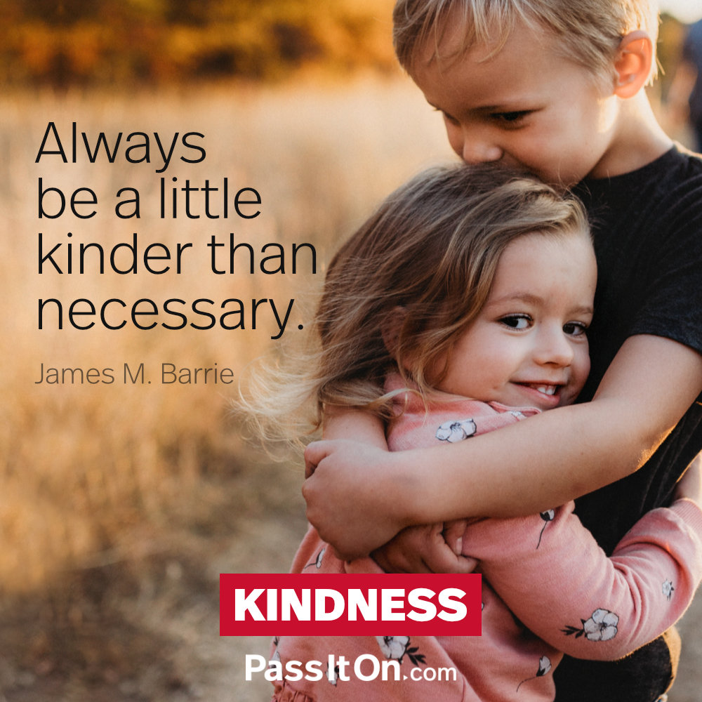 Always be a little kinder than necessary. —James M. Barrie