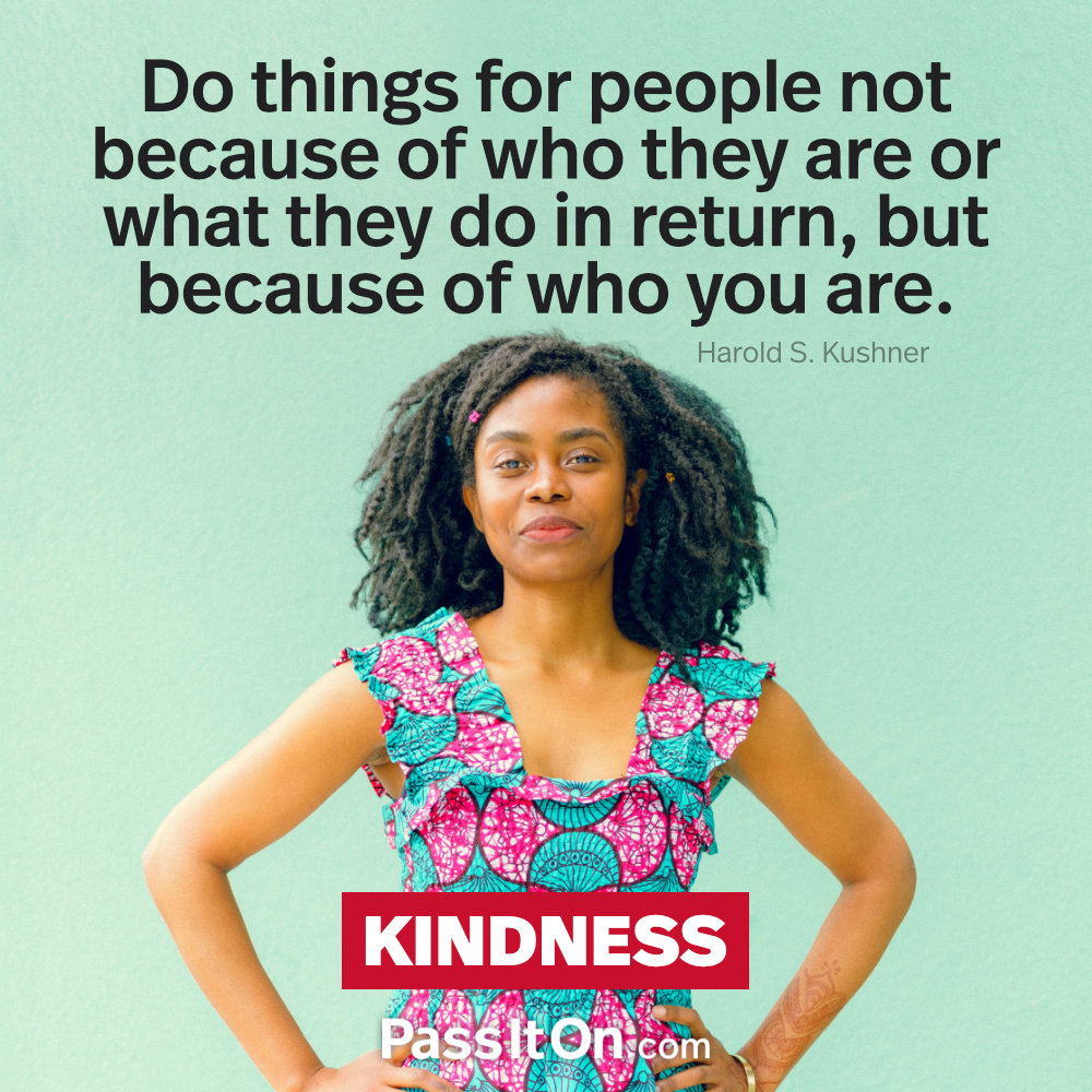 Do things for people not because of who they are or what they do in return, but because of who you are. —Harold Kushner