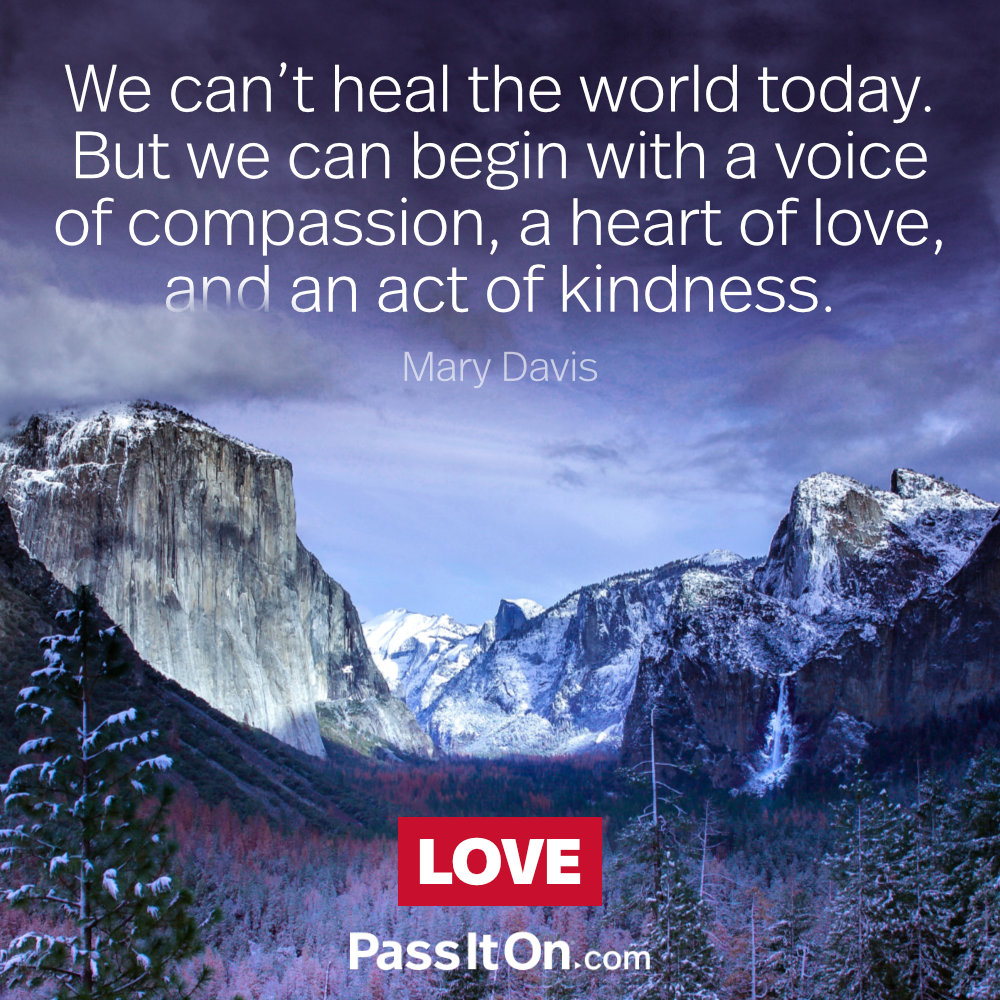We can't heal the world today. But we can begin with a voice of compassion, a heart of love, and an act of kindness. —Mary Davis