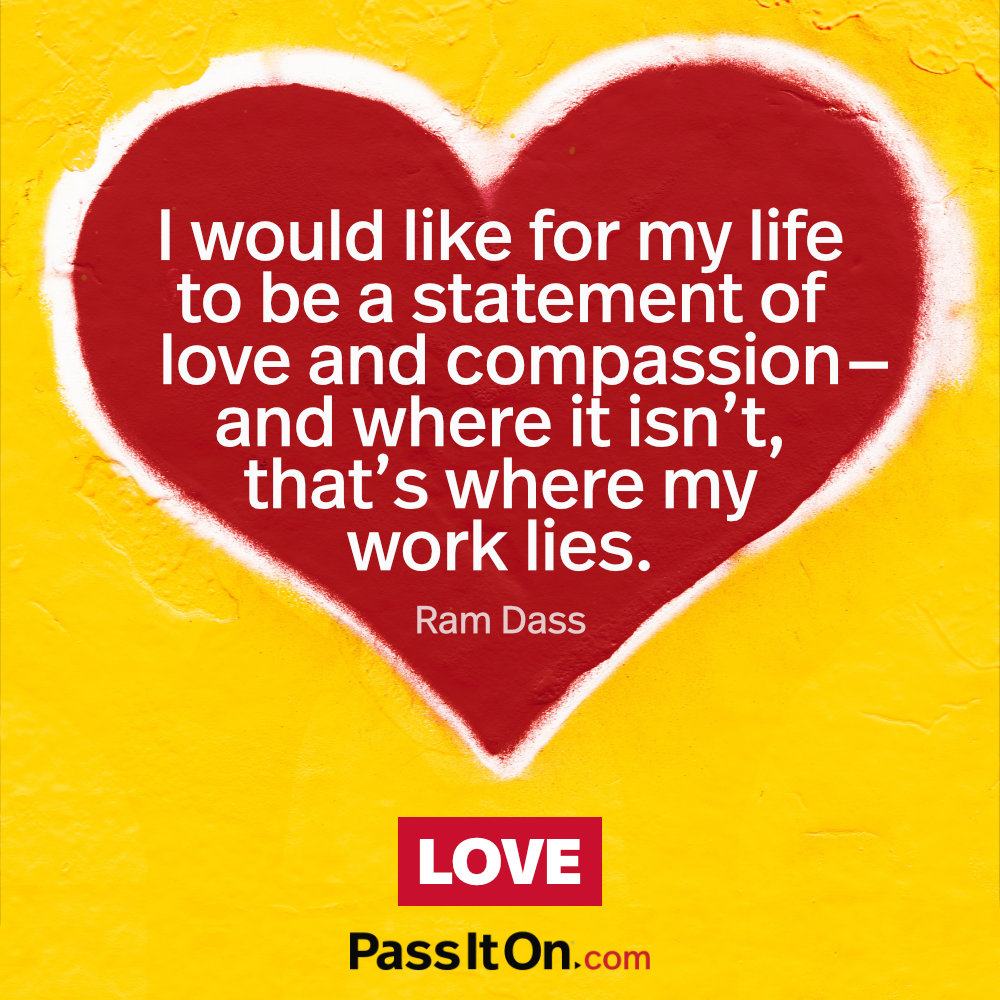 I would like for my life to be a statement of love and compassion- and where it isn't, that's where my work lies. —Ram Dass (Richard Alpert)
