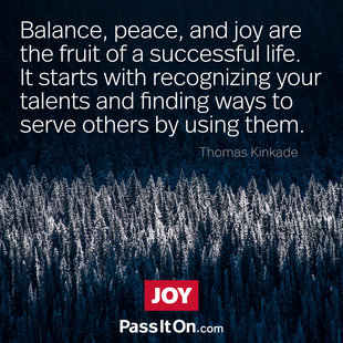 Balance, peace, and joy are the fruit of a successful life. It starts with recognizing your talents and finding ways to serve others by using them.  #<Author:0x00007f53ae47c260>