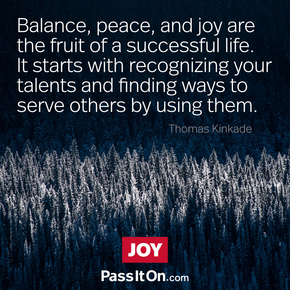 Balance, peace, and joy are the fruit of a successful life. It starts with recognizing your talents and finding ways to serve others by using them.  —Thomas Kinkade