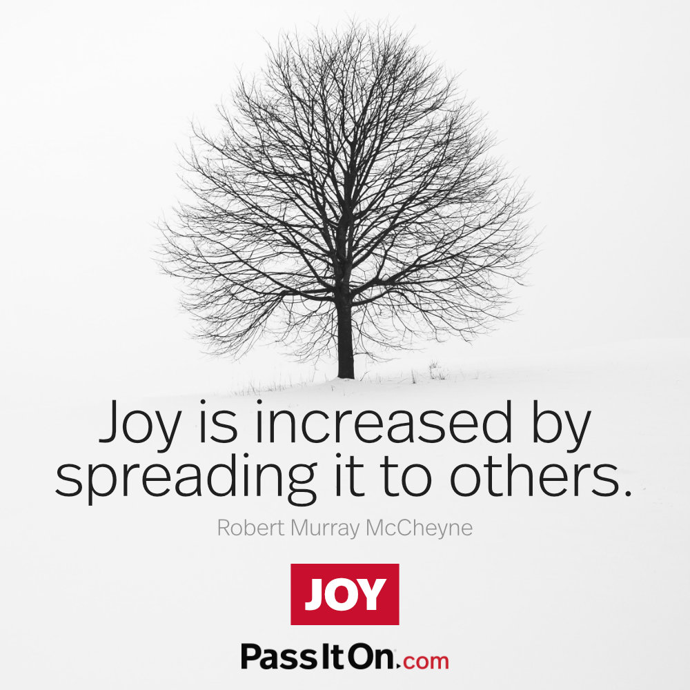 Joy is increased by spreading it to others. —Robert Murray M'Cheyne