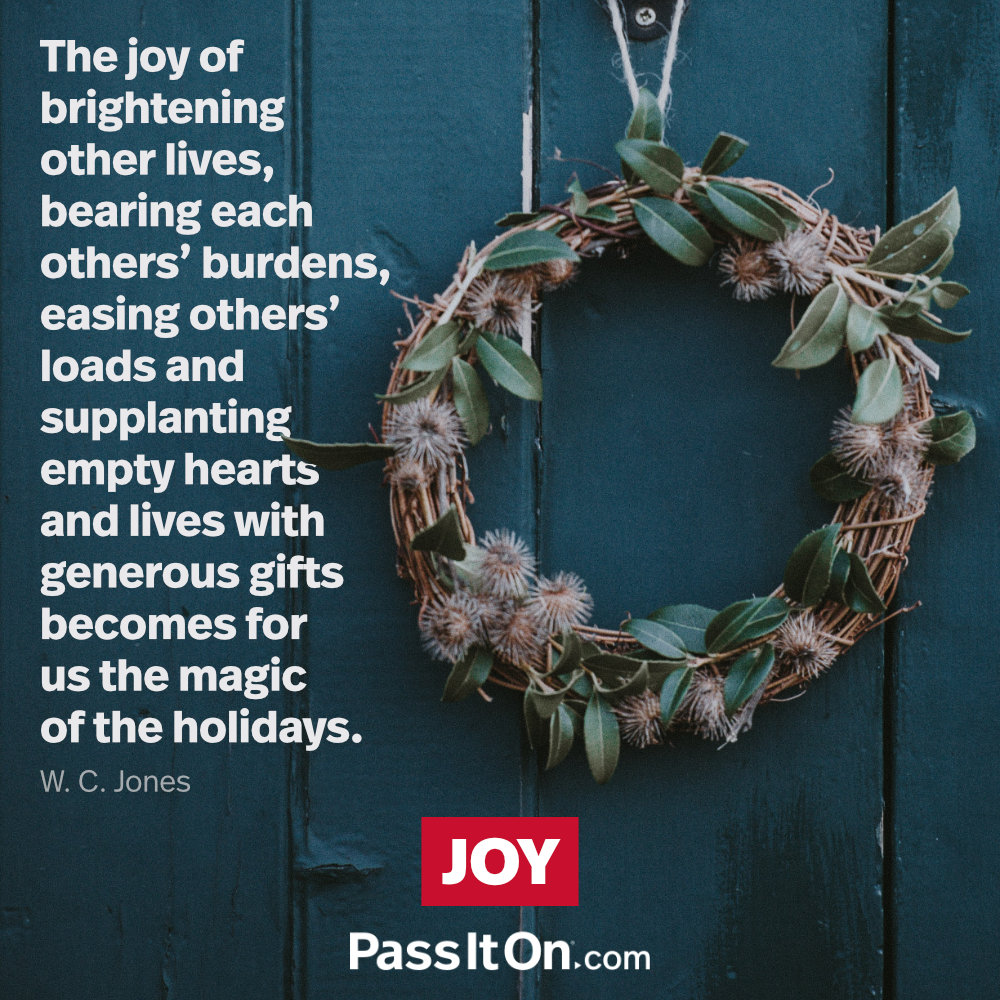 The joy of brightening other lives, bearing each others' burdens, easing others' loads and supplanting empty hearts and lives with generous gifts becomes for us the magic of the holidays. —W.C. Jones