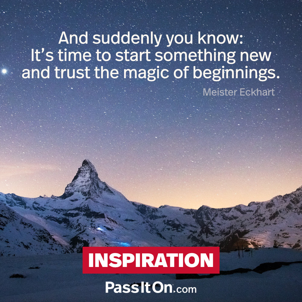 And suddenly you know: It's time to start something new and trust the magic of beginnings. —Meister Eckhart [Johannes Eckhart]