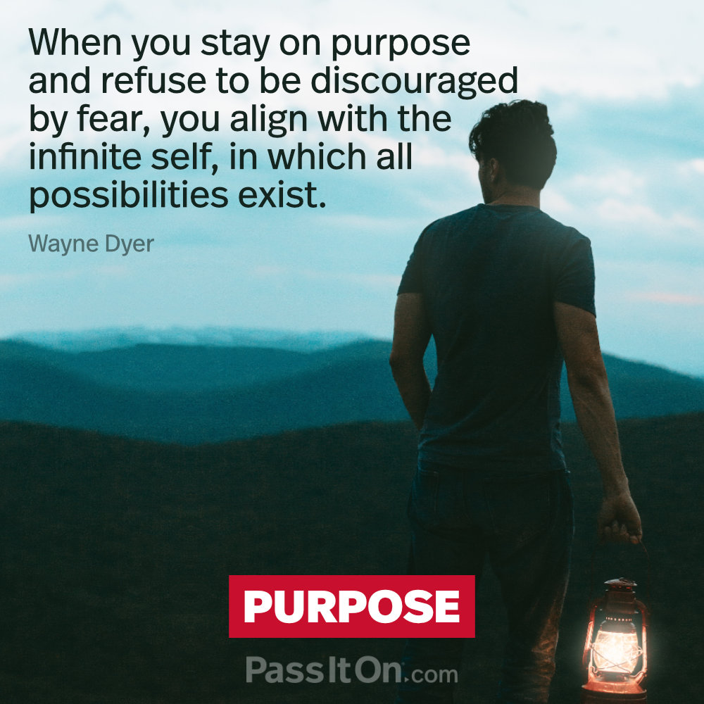 When you stay on purpose and refuse to be discouraged by fear, you align with the infinite self, in which all possibilities exist. —Dr. Wayne Dyer