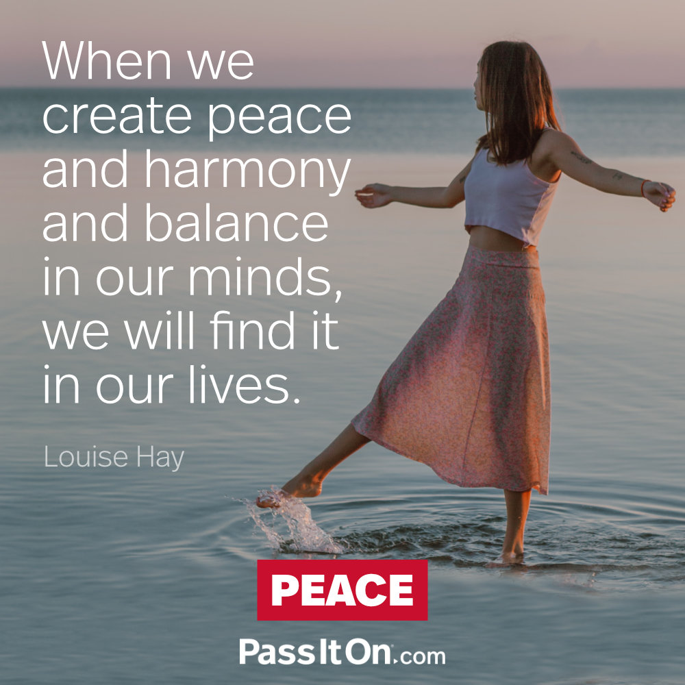 When we create peace and harmony and balance in our minds, we will find it in our lives.  —Louise Hay