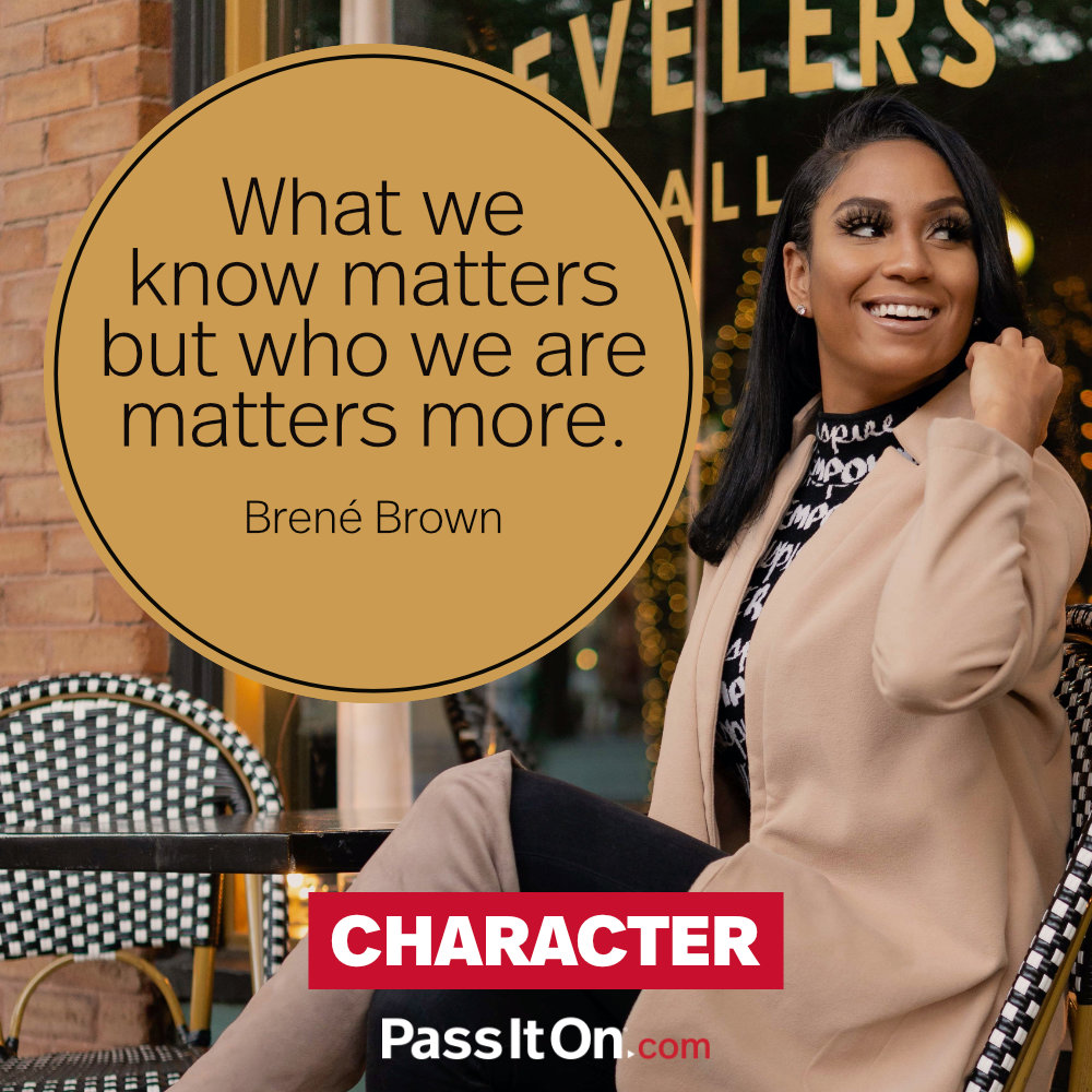 What we know matters but who we are matters more. —Brené Brown