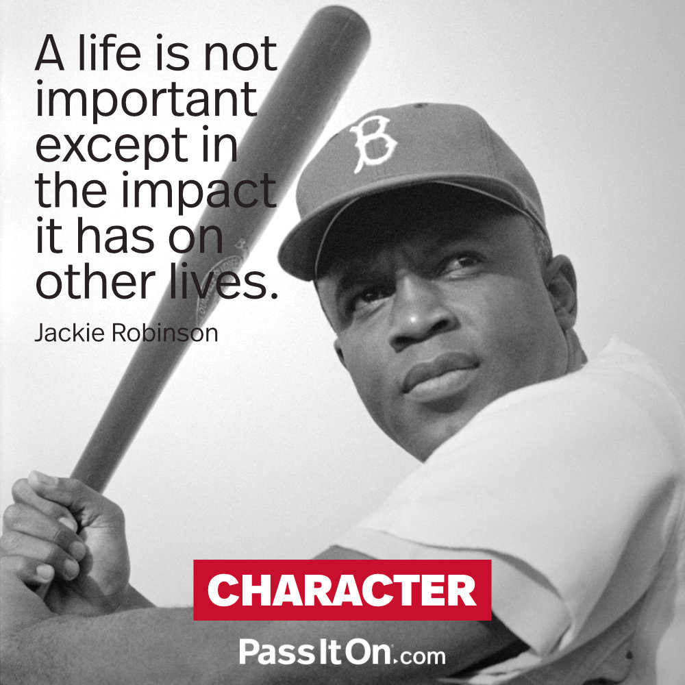 A life is not important except in the impact it has on other lives. —Jackie Robinson