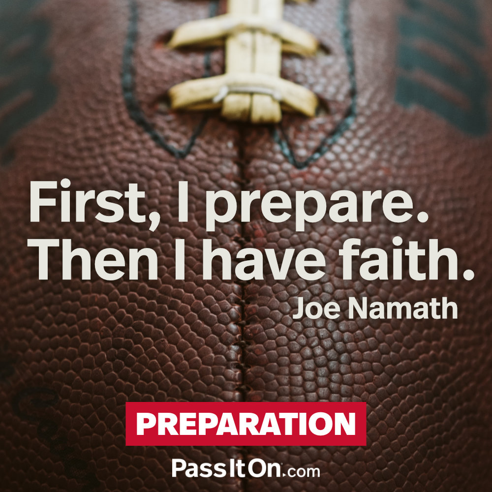First, I prepare. Then I have faith. —Joe Namath