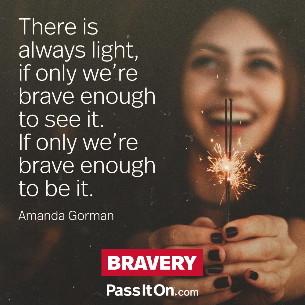 There is always light, if only we're brave enough to see it. If only we're brave enough to be it. —Amanda Gorman