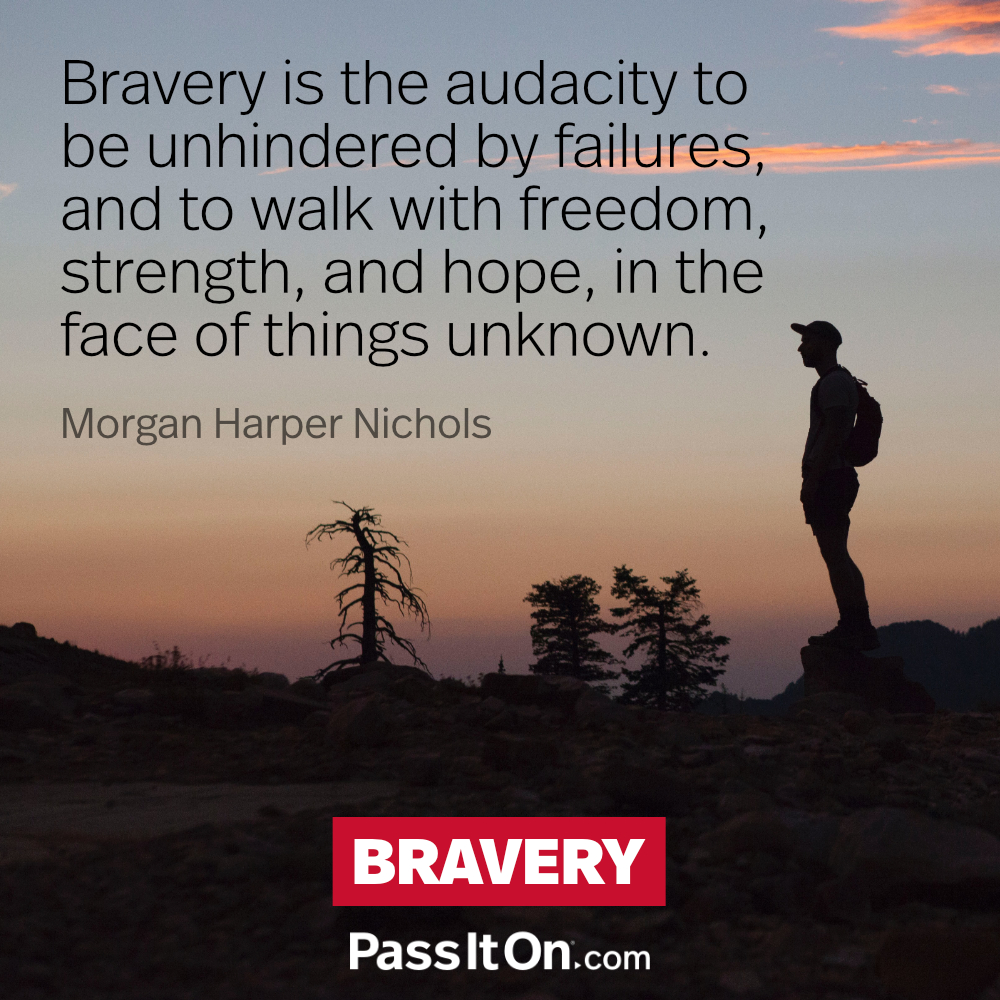 Bravery is the audacity to be unhindered by failures, and to walk with freedom, strength, and hope, in the face of things unknown. —Morgan Harper Nichols