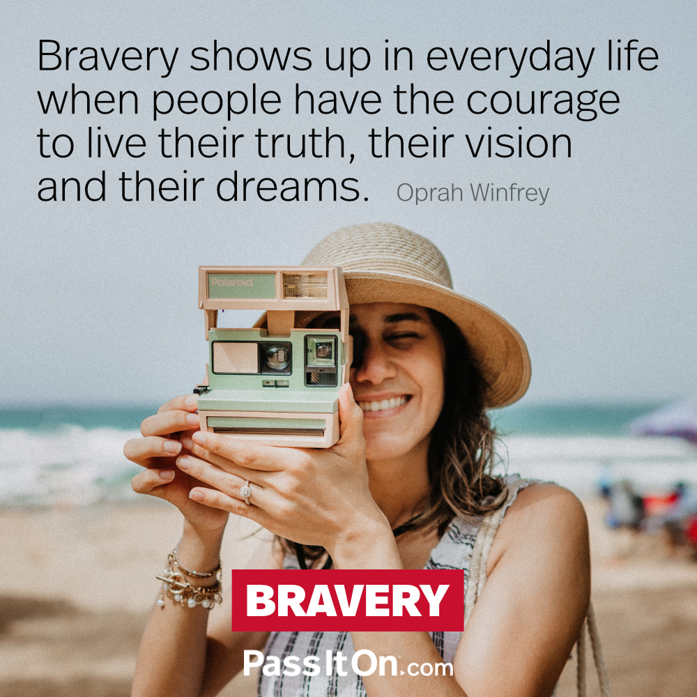 Bravery shows up in everyday life when people have the courage to live their truth, their vision and their dreams. —Oprah Winfrey