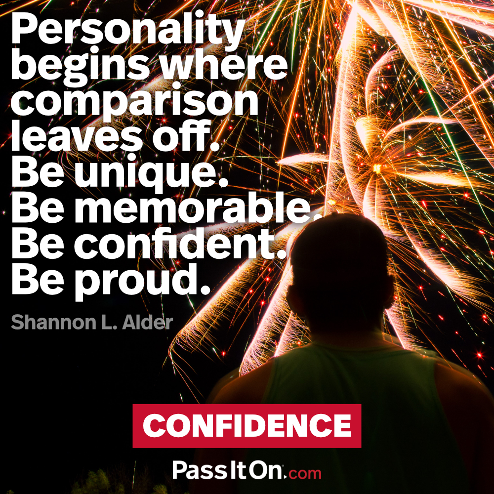 Personality begins where comparison leaves off. Be unique. Be memorable. Be confident. Be proud. —Shannon L. Alder