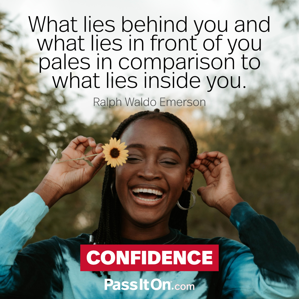 What lies behind you and what lies in front of you pales in comparison to what lies inside you.  —Ralph Waldo Emerson