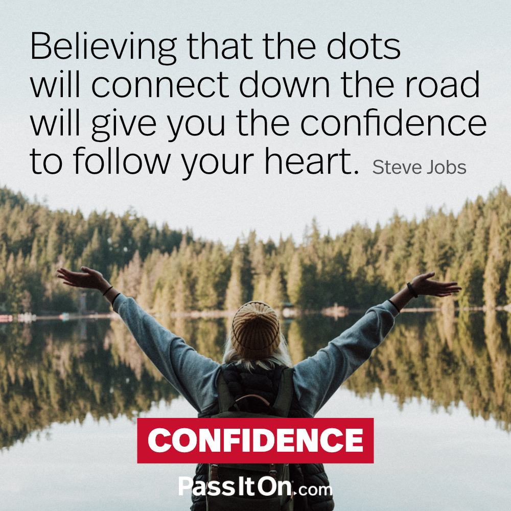 Believing that the dots will connect down the road will give you the confidence to follow your heart. —Steve Jobs