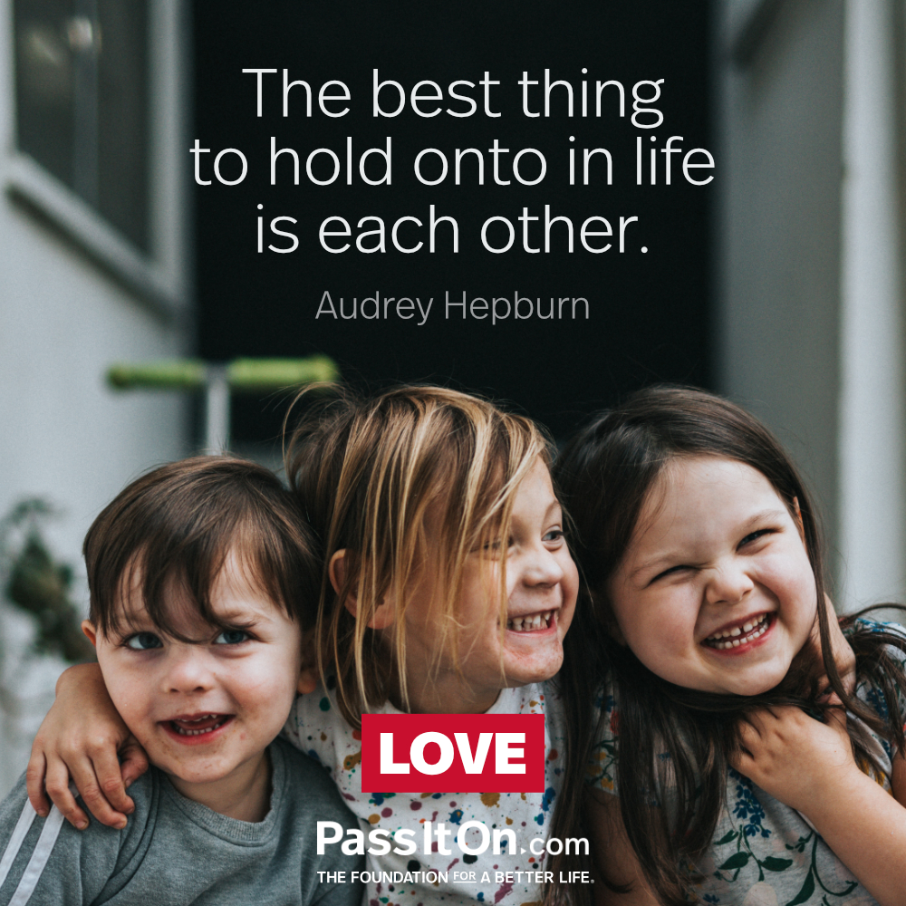 The best thing to hold onto in life is each other. —Audrey Hepburn