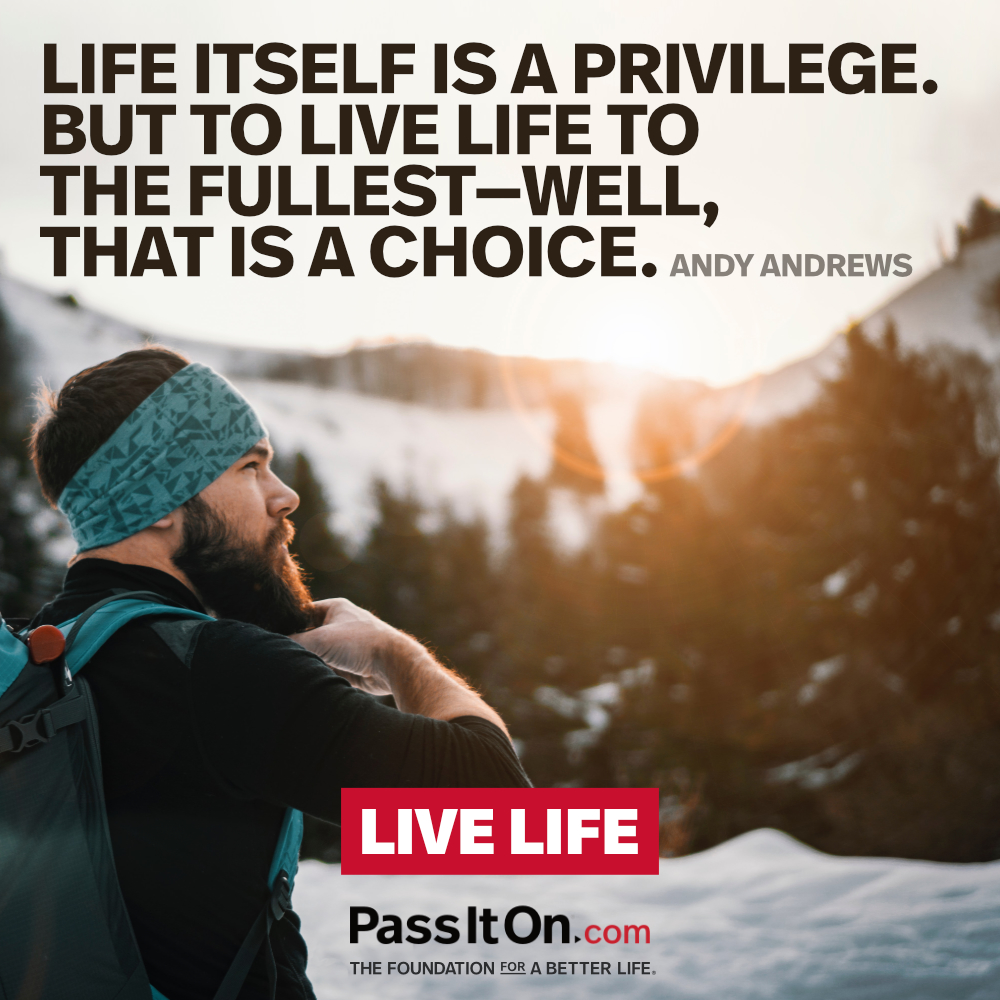 Life itself is a privilege. But to live life to the fullest- well, that is a choice. —Andy Andrews