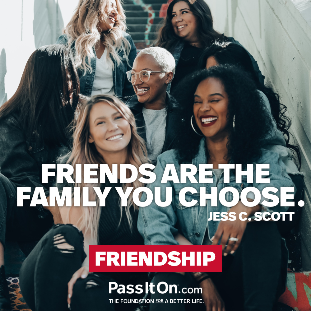 Friends are the family you choose. —Jess C. Scott