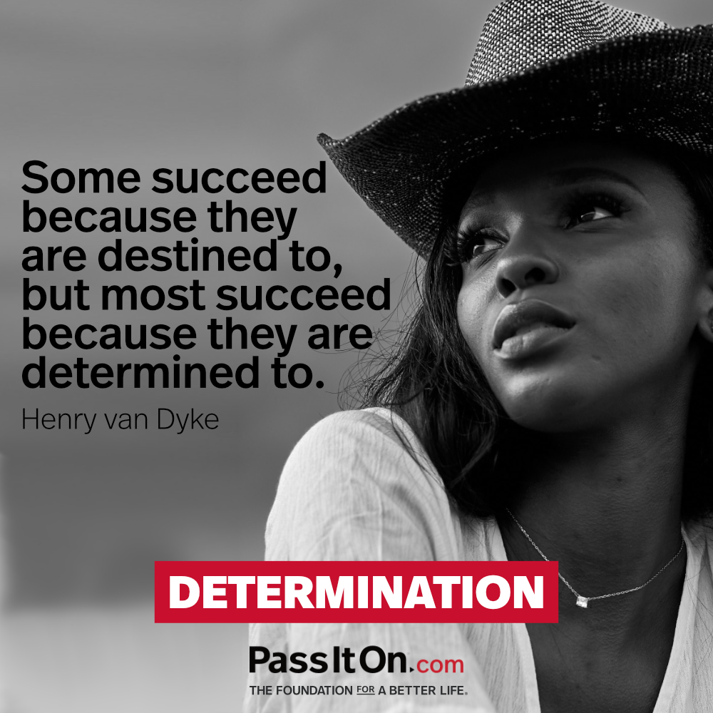 Some succeed because they are destined to, but most succeed because they are determined to. —Henry van Dyke