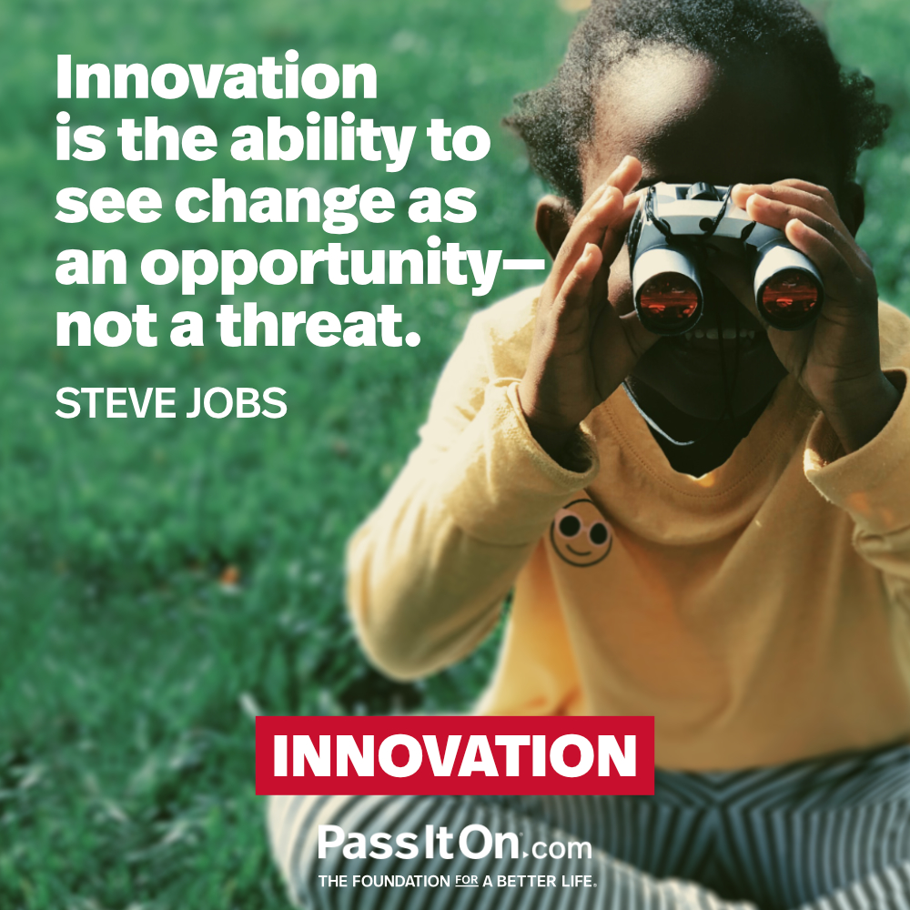 Innovation is the ability to see change as an opportunity – not a threat. —Steve Jobs